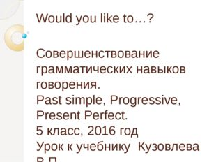 Would you like to…? Совершенствование грамматических навыков говорения. Past