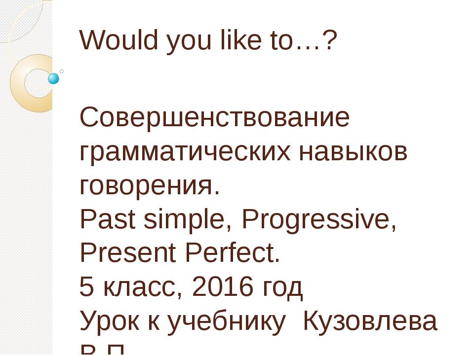 Would you like to…? Совершенствование грамматических навыков говорения. Past...