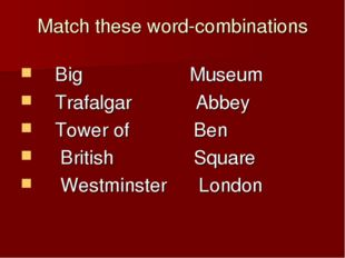 Match these word-combinations Big Museum Trafalgar Abbey Tower of Ben British