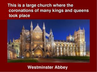 This is a large church where the coronations of many kings and queens took p