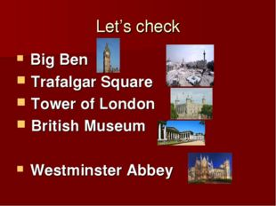 Let's check Big Ben Trafalgar Square Tower of London British Museum Westminst