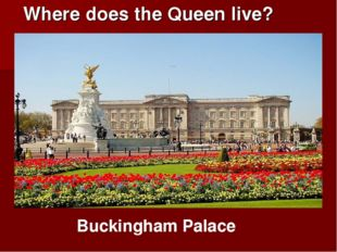Where does the Queen live? Buckingham Palace