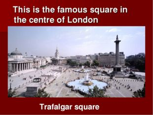 This is the famous square in the centre of London Trafalgar square