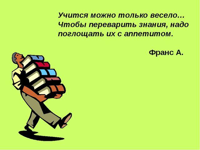 Учится можно только весело… Чтобы переварить знания, надо поглощать их с аппе...