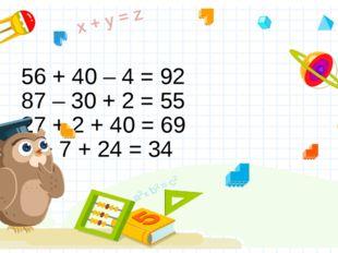 56 + 40 – 4 = 92 87 – 30 + 2 = 55 27 + 2 + 40 = 69 3 + 7 + 24 = 34 Правильный