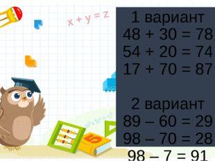 1 вариант 48 + 30 = 78 54 + 20 = 74 17 + 70 = 87 2 вариант 89 – 60 = 29 98 –