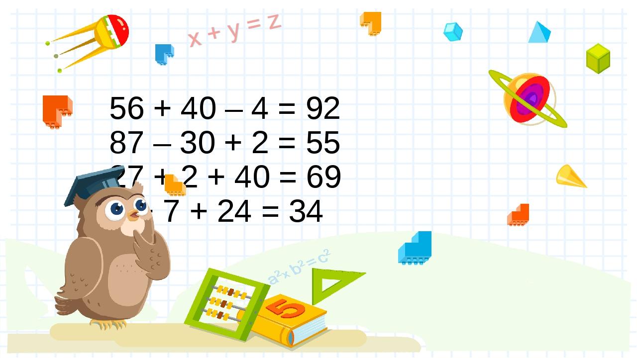 56 + 40 – 4 = 92 87 – 30 + 2 = 55 27 + 2 + 40 = 69 3 + 7 + 24 = 34 Правильный...