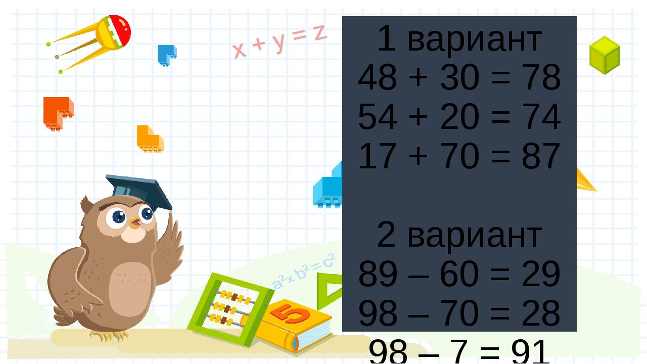 1 вариант 48 + 30 = 78 54 + 20 = 74 17 + 70 = 87 2 вариант 89 – 60 = 29 98 –...