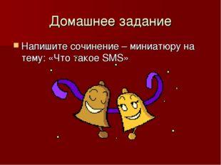 Домашнее задание Напишите сочинение – миниатюру на тему: «Что такое SMS»