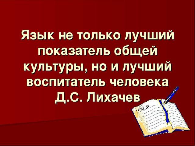 Язык не только лучший показатель общей культуры, но и лучший воспитатель чело...