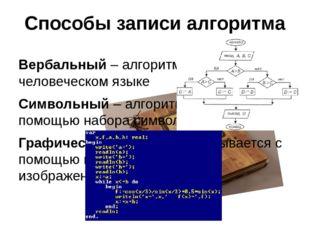 Способы записи алгоритма Вербальный – алгоритм описывается на человеческом яз