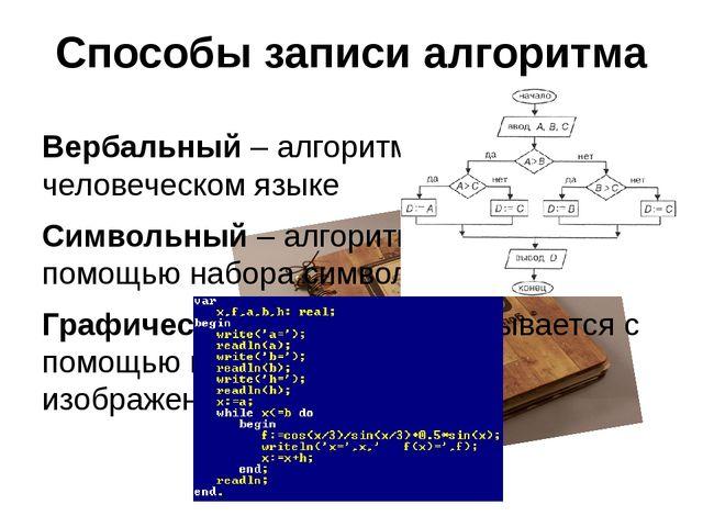 Способы записи алгоритма Вербальный – алгоритм описывается на человеческом яз...