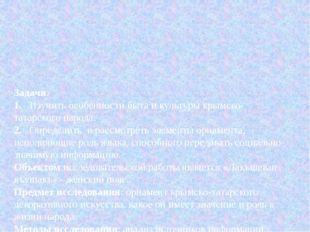 Задачи: 1.Изучить особенности быта и культуры крымско-татарского народа. 2.