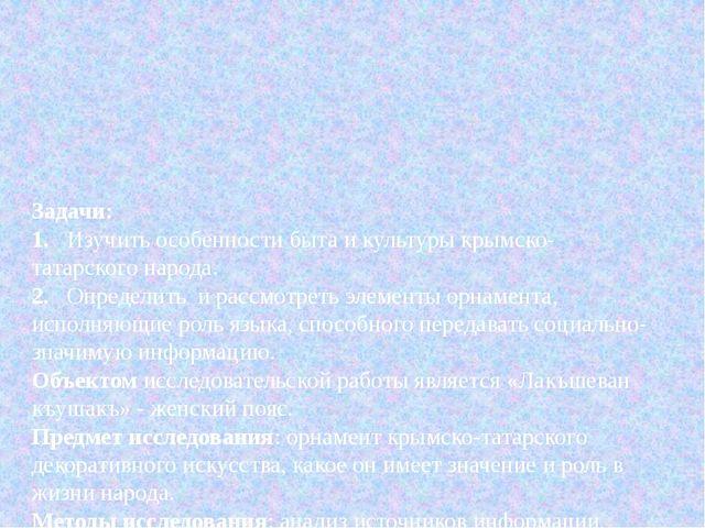Задачи: 1.Изучить особенности быта и культуры крымско-татарского народа. 2....