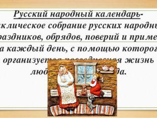 Русский народный календарь- циклическое собрание русских народных праздников,