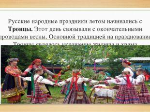 Русские народные праздники летом начинались с Троицы. Этот день связывали с о