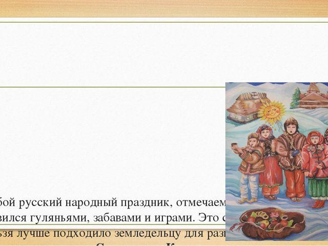 Любой русский народный праздник, отмечаемый в зимний период, славился гулянь...
