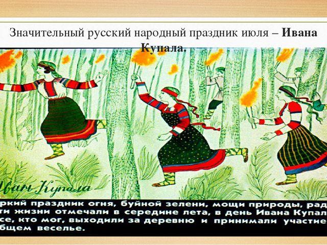 Значительный русский народный праздник июля – Ивана Купала.