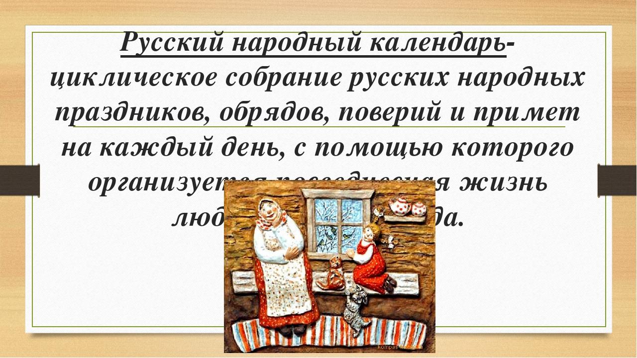 Русский народный календарь- циклическое собрание русских народных праздников,...