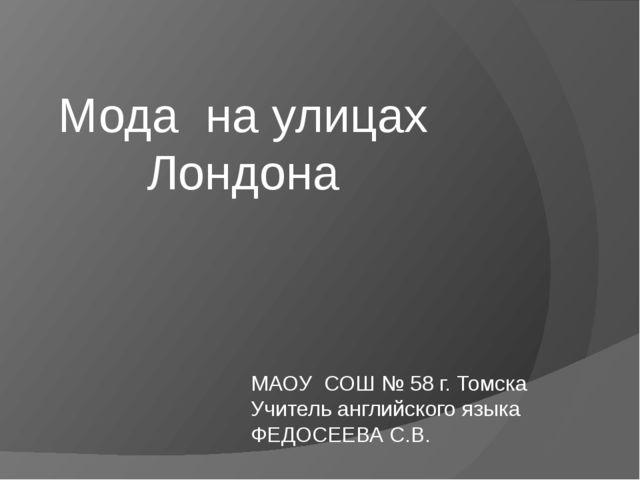 Мода на улицах Лондона МАОУ СОШ № 58 г. Томска Учитель английского языка ФЕД...