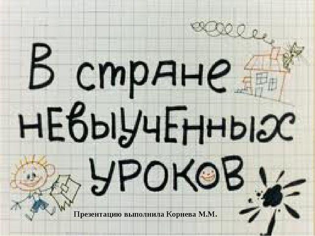 Презентацию выполнила Корнева М.М.