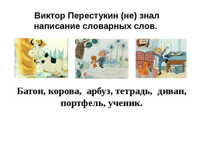 Виктор Перестукин (не) знал написание словарных слов. Батон, корова, арбуз, т...