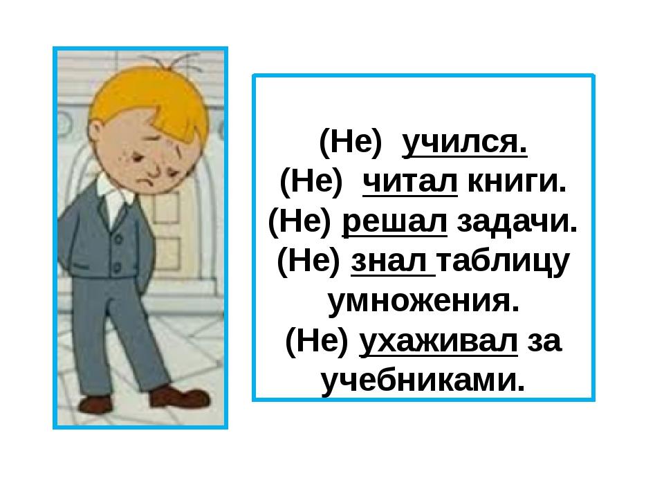 (Не) учился. (Не) читал книги. (Не) решал задачи. (Не) знал таблицу умножени...