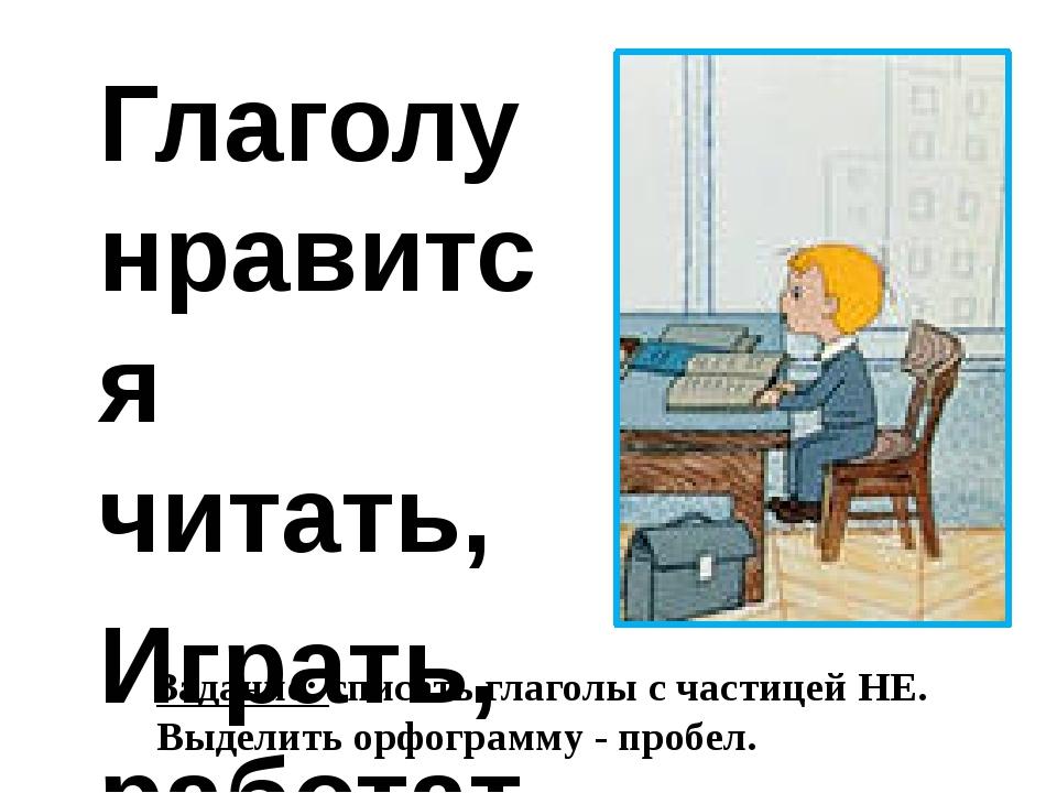 Глаголу нравится читать, Играть, работать и мечтать! Глаголу очень нравится...