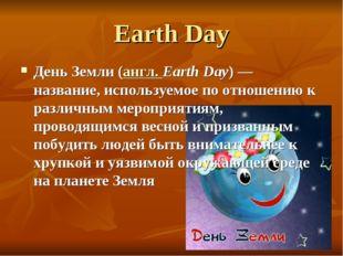 Earth Day День Земли (англ. Earth Day) — название, используемое по отношению