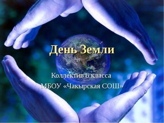 День Земли Коллектив 6 класса МБОУ «Чакырская СОШ»