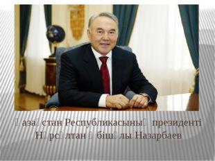 Қазақстан Республикасының президенті Нұрсұлтан Әбішұлы Назарбаев