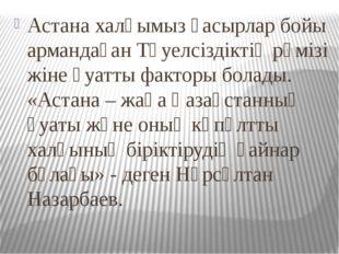 Астана халқымыз ғасырлар бойы армандаған Тәуелсіздіктің рәмізі жіне қуатты фа