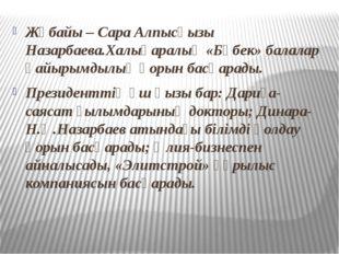 Жұбайы – Сара Алпысқызы Назарбаева.Халықаралық «Бөбек» балалар қайырымдылық қ