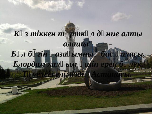 Көз тіккен төрткүл дүние алты алашы Бұл бүгін қазағымның бас қаласы, Елордам...