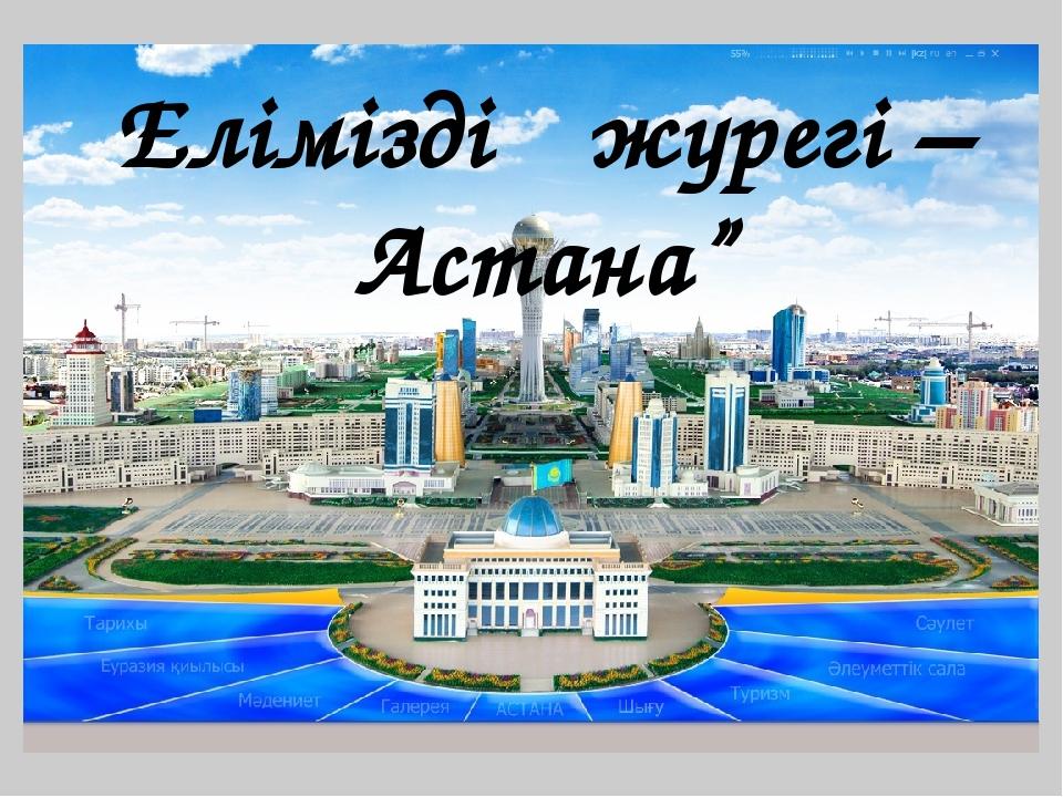 """Еліміздің жүрегі –Астана"""" """""""