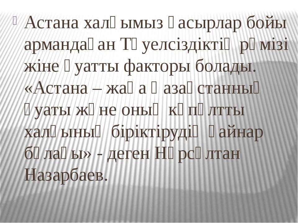 Астана халқымыз ғасырлар бойы армандаған Тәуелсіздіктің рәмізі жіне қуатты фа...