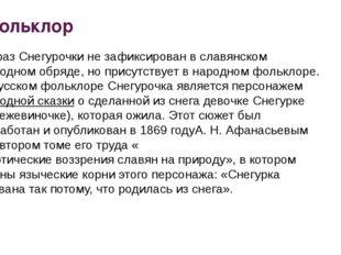 Фольклор Образ Снегурочки не зафиксирован в славянском народном обряде, но пр