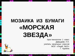 МОЗАИКА ИЗ БУМАГИ «МОРСКАЯ ЗВЕЗДА» Урок технологии 1 класс Давыдова Л.Н. учит