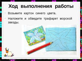 Ход выполнения работы Возьмите картон синего цвета. Наложите и обведите трафа