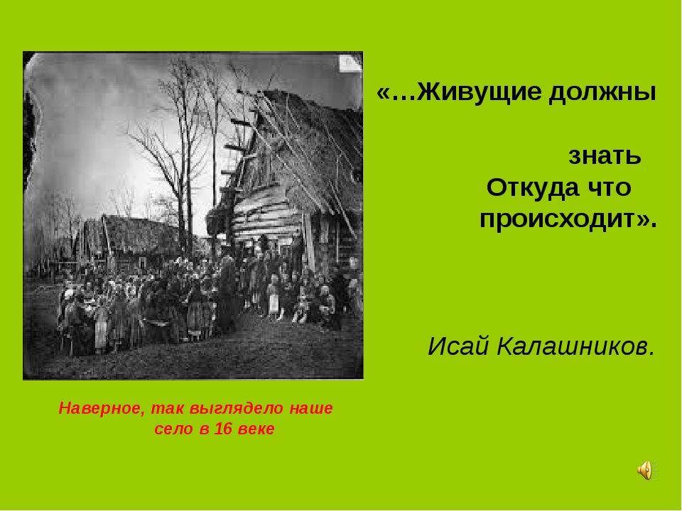 Наверное, так выглядело наше село в 16 веке «…Живущие должны знать Откуда что...