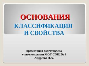 ОСНОВАНИЯ КЛАССИФИКАЦИЯ И СВОЙСТВА презентация подготовлена учителем химии МО