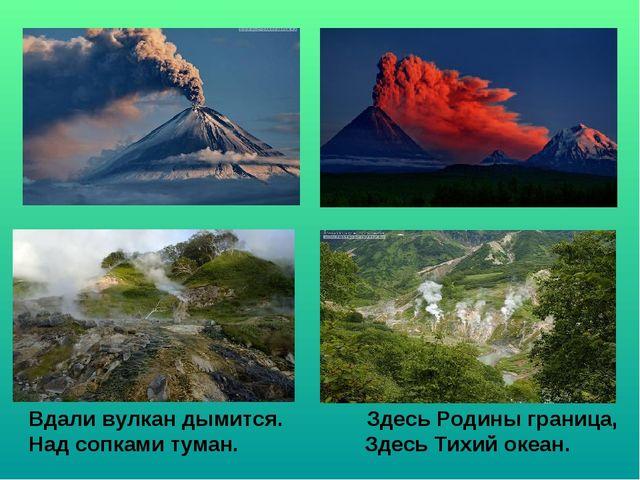 Вдали вулкан дымится. Здесь Родины граница, Над сопками туман. Здесь Тихий ок...