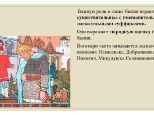 Важную роль в языке былин играют существительные с уменьшительными и ласкате