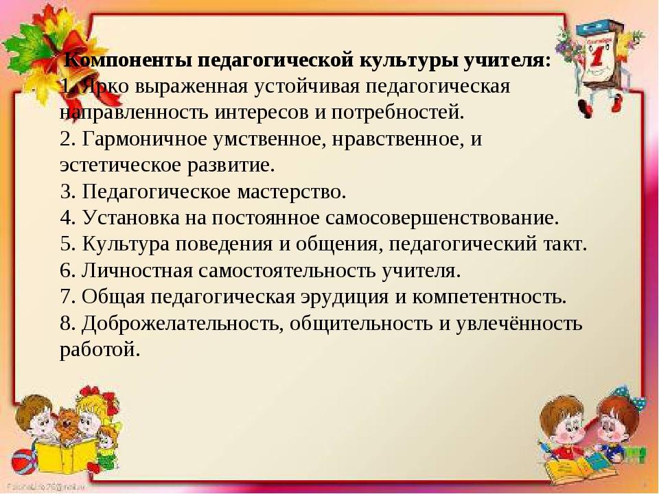 Компоненты педагогической культуры учителя: 1. Ярко выраженная устойчивая пе...