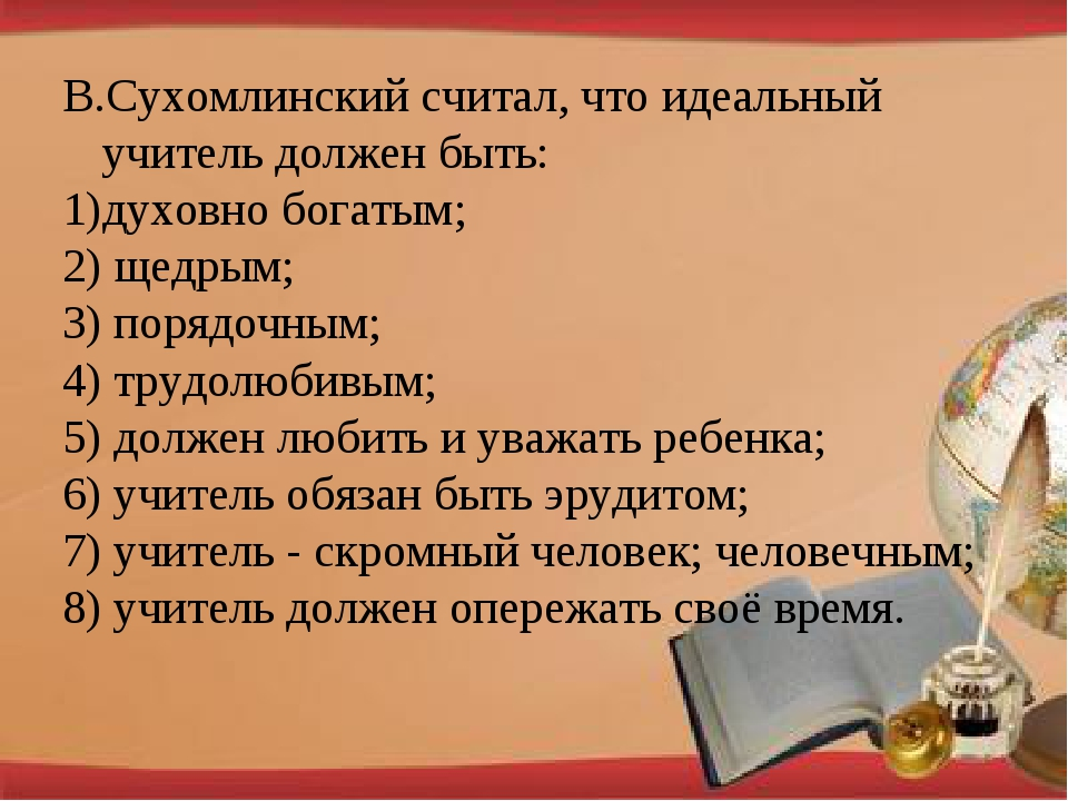 В.Сухомлинский считал, что идеальный учитель должен быть: духовно богатым; 2)...
