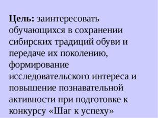 Цель: заинтересовать обучающихся в сохранении сибирских традиций обуви и пере