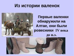 Из истории валенок Первые валенки обнаружили на Алтае, они были ровесники IV