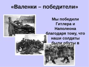 «Валенки – победители» Мы победили Гитлера и Наполеона благодаря тому, что на