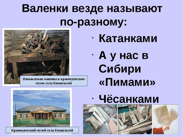 Валенки везде называют по-разному: Катанками А у нас в Сибири «Пимами» Чёсанк...