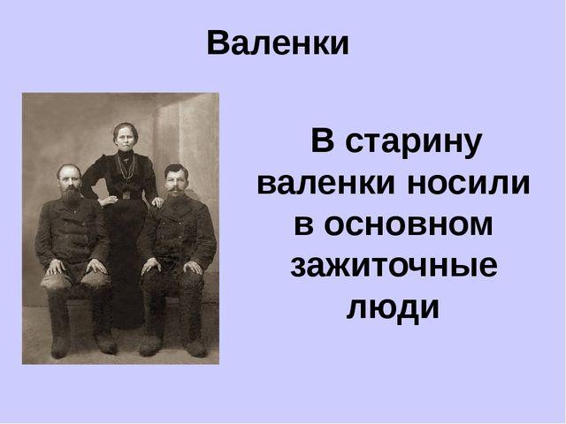 Валенки В старину валенки носили в основном зажиточные люди
